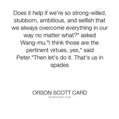 """Orson Scott Card - """"Does it help if we're so strong-willed, stubborn, ambitious, and selfish that we..."""". humor, personality"""