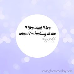 I like what I see when I'm looking at me ~ Mary J Blige #quote