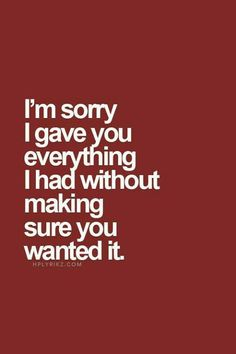 I'm sorry I gave you everything I had without making sure you wanted it.