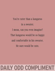 You're cutter than a kangaroo in a sweater. I mean, can you even imagine? THe kangaroo would be so happy and comfortable in his sweater. He sure would be cute!