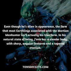 Even though he's alien in appearance, the form that most Earthlings associated with the Martian Manhunter isn't actually his true form. In his natural state of being, J'onn has a slender body, with sharp, angular features and a tapered cranium. #martianmanhunter #tvshow #justiceleague #comics #dccomics #interesting #fact #facts #trivia #superheroes #memes #1