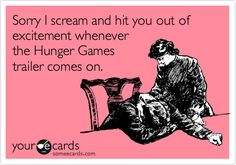 Sorry I scream and hit you out of excitement whenever the Hunger Games trailer comes on.