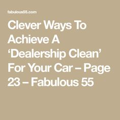 Clever Ways To Achieve A 'Dealership Clean' For Your Car – Page 23 – Fabulous 55