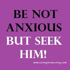~Be not anxious, but seek Him!~ Philippians 4:6 NIV Do not be anxious about anything, but in every situation, by prayer and petition, with thanksgiving, present your requests to God.