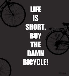Life is Short ... Buy the Damn Bicycle! There you go now you have the perfect excuse ;)