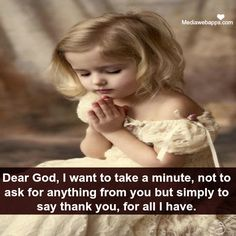 DEAR GOD, I want to take a minute to say THANK YOU FOR ALL I HAVE.