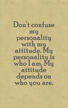 """Don't confuse my personality with my attitude. My personality is who I am, my attitude depends on who you are."""