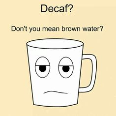 Brown sorrow water, just get geetered. thegeeteredcoffeeFIEND,  you know you want to.
