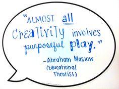 """Almost all creativity involves purposeful PLAY."" -Abraham Maslow"