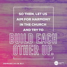 So then, let us aim for harmony in the church and try to build each other up. –Romans 14:19 NLT #VerseOfTheDay #Bible Verse Of The Day, Romans, Worship, Bible Verses, Prayers, Encouragement, Inspirational Quotes, Relationship, Christian