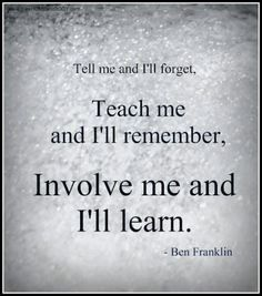 Tell me and I'll forget. Teach me and I'll remember. Involve me and I'll learn.