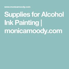 Supplies for Alcohol Ink Painting | monicamoody.com