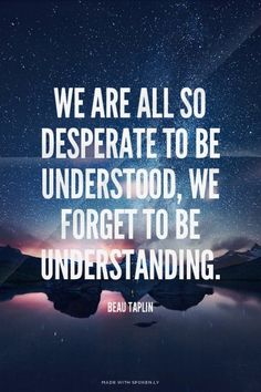We are all so desperate to be understood, we forget to be understanding