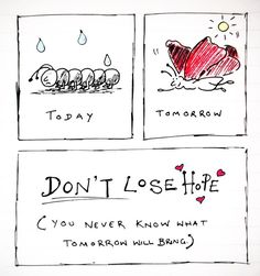 Don't lose hope - you never know what tomorrow will bring.