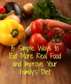 Here are 15 simple ways to eat more healthy, real food and improve your family's diet, even when you don't have much time for cooking. Healthy living | Whole foods | Nutrition | Healthy eating
