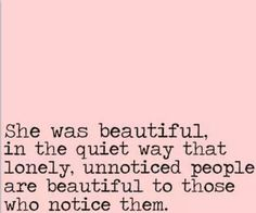 """""""She was beautiful in the quiet way that lonely, unnoticed people are beautiful to those who notice them. Quotes And Notes, Top Quotes, Girl Quotes, Daily Quotes, Quotes To Live By, Lonely Quotes, She Was Beautiful, Beautiful Words, Quiet Confidence"""