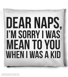 Dear Naps I'm Sorry Throw Pillow | Dear Naps, I'm sorry i was mean to you when I was a kid. Funny pillow expresses what naps mean to you as an adult and the new love of sleeping. #Skreened