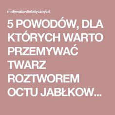 5 POWODÓW, DLA KTÓRYCH WARTO PRZEMYWAĆ TWARZ ROZTWOREM OCTU JABŁKOWEGO Opi, Remedies, Hair Beauty, Health, Face, Steampunk, Wax, Salud, Health Care