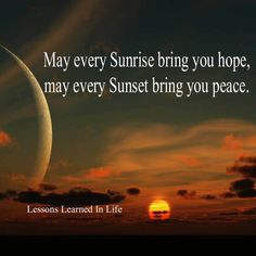 May ever sunrise bring you hope,may every sunset bring you peace..