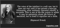 The voice of the intellect is a soft one, but it does not rest until it has gained a hearing.   - Sigmund Freud