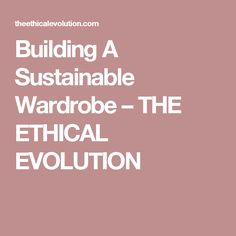 Building A Sustainable Wardrobe – THE ETHICAL EVOLUTION