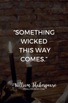 """""""Something wicked this way comes."""" ― William Shakespeare"""
