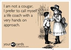 I am not a cougar, I prefer to call myself a life coach with a very hands on approach.