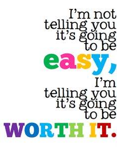 I'm Not Telling You It's Going To Be Easy...I'm Telling You It's Going To Be Worth It.