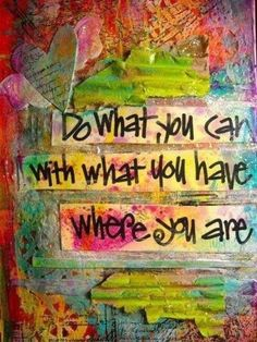 """Do what you can with what you have where you are"" © Joanne SHARPE (Teacher, Mixed Media Artist. Rochester, New York,  USA) t/a Whimspirations. Learn how to make your own colorful collage art. Click on pic to sign up for online classes. ... KEEP attribution & links when repinning or posting to other social media (ie blogs, twitter, tumblr etc). Don't pin the image & erase the artist. Give credit where due. See: http://pinterest.com/picturebooklove/how-to-pin-responsibly/  -pfb"