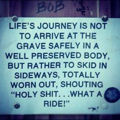 """Life should not be a journey to the grave with the intention of arriving safely in a pretty and well preserved body, but rather to skid in broadside in a cloud of smoke, thoroughly used up, totally worn out, and loudly proclaiming """"Wow! What a Ride!"""" - Hunter S. Thompson"""