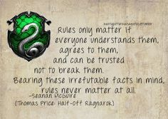 Slytherin: Rules only matter if everyone understands them, agrees to them and can be trusted not to break them. Bearing these irrefutable facts in mind, rules never matter at all