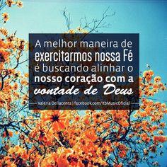 """""""A melhor maneira de exercitarmos nossa Fé é buscando alinhar o nosso coração com a vontade de Deus"""" {Valéria Dellacenta}"""