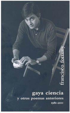 El Centro Cultural Generación del 27 publica Gaya ciencia y otros poemas anteriores, de Francisco Fortuny (Málaga, 1958), un volumen que recoge poemas del escritor que abarca desde 1981 a 2011.