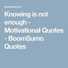 Knowing is not enough - Motivational Quotes - BoomSumo Quotes