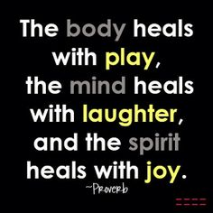 The body heals with play, the mind heals with laughter, and the spirit heals with joy. -Proverb Quote #quotes #health #healing #joy #laughter #spirituality