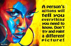 A person's actions will tell you everything you need to know. Don't try and paint a different picture!