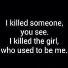 i killed someone, you see. i killed the girl, who used to be me sad but true i let peoples hate and negativity bring me down so far down that i no longer recognize the girl in the mirror staring back at me