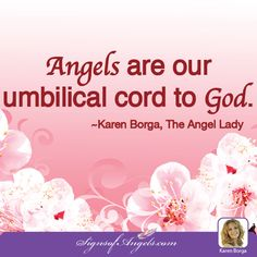 Angels are our umbilical cord to God. ~ Karen Borga, The Angel Lady