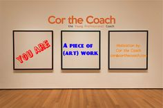You are a piece of Art Work. Keep working on yourself. Get coaching to make the best out of you!