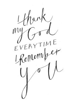 "a-verse-a-day:    ""I thank my God every time I remember you."" Philippians 1:3   http://www.biblegateway.com/passage/?search=Philippians+1%3A3-11=NIV"