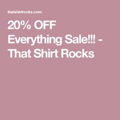 20% OFF Everything Sale!!! - That Shirt Rocks