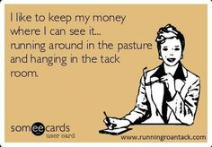I like to keep my money where I can see it... running around the in the pasture and hanging out in the tackroom. HAHA My mother needs this!!!