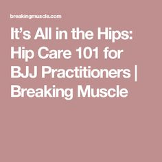 It's All in the Hips: Hip Care 101 for BJJ Practitioners   Breaking Muscle