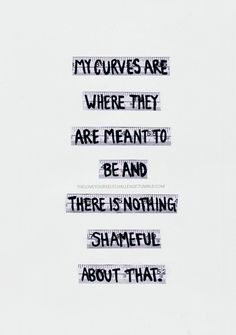 """"""" My curves are where they are meant to be and there's nothing shameful about that. """""""