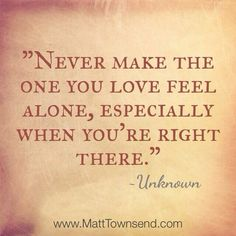 Never make the one you love feel alone... especially when you're right there.