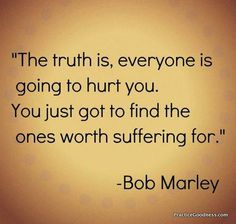 the truth is, everyone is going to hurt you. you just got to find the ones worth suffering for. (quotes about life, bob marley quotes, quotes by famous people)