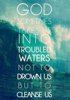 Deus às vezes nos levar  em águas turbulentas não  afogar-nos, mas para nos purificar.