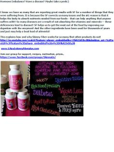 Hormone Imbalance? Have a disease? Maybe take a peek:)  This explains how and why Skinny Fiber works for so many that other products do not! http://m.youtube.com/watch?feature=player_embedded&v=MkA3JrEKyJ8&desktop_uri=%2Fwatch%3Ffeature%3Dplayer_embedded%26v%3DMkA3JrEKyJ8   www.GReal.skinnyfiberplus.com  Join our group for support, recipes, motivation, prizes.. https://www.facebook.com/groups/SkinnyUs/
