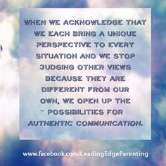 When we acknowledge that we each bring a unique perspective and we stop judging other views, we open up the possibilities for authentic communication