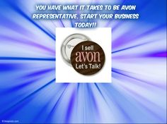 To get started your Avon Business today it only cost $15.00 for a started Kit. Which includes Avon Catalogs,training materials, Sales tools and 2 full size Avon Products.